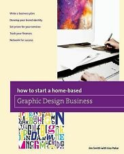 How to Start a Home-Based Graphic Design Business by Jim Smith (2013, Paperback)
