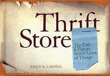 Thrift Store : The Past and Future Secret Lives of Things by Emily Larned...