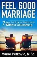 Feel Good Marriage : 7 Steps to a Rock Solid Relationship Without Counseling...