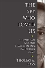 The Spy Who Loved Us: The Vietnam War and Pham Xuan An's Dangerous Game by Bass