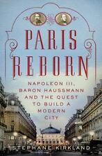 Paris Reborn: Napoléon III, Baron Haussmann, and the Quest to Build a Modern Ci