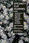 Specialty Cut Flowers : The Production of Annuals, Perennials, Bulbs and...