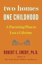 Two Homes, One Childhood : A Parenting Plan to Last a Lifetime by Robert E....