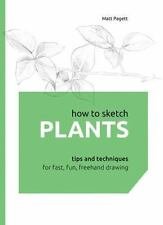 HOW TO SKETCH PLANTS Tips and Techniques for Fast Fresh Freehand Drawing NEW HC