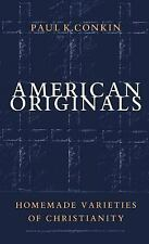 American Originals : Homemade Varieties of Christianity by Paul K. Conkin...