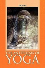The Antithesis of Yoga by Jocelyn (2009, Paperback)