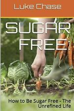 Sugar Free: How to Be Sugar Free - the Unrefined Life by E. D. Smith and Luke...
