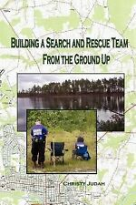 Building a Search and Rescue Team : From the Ground Up by Christy Judah...