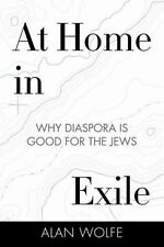 At Home in Exile : Why Diaspora Is Good for the Jews by Alan Wolfe (2014,...