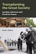 Transplanting the Great Society : Lyndon Johnson and Food for Peace by...