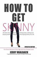 How to Get Skinny : The One Hour Lifestyle Guide to Eating Clean, Getting...