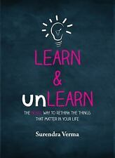 Learn & Unlearn: The Novel Way To Rethink The Things That Matter In Your Life