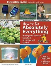 How to Do Absolutely Everything : Homegrown Projects from Real Do-It-Yourself...