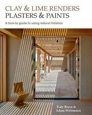 Clay and Lime Renders, Plasters and Paints : A How-To Guide to Using Natural...