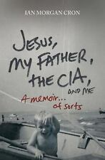 Jesus, My Father, The CIA, and Me: A Memoir. . . of Sorts, Ian Morgan Cron, New