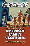 Are We There Yet? Golden Age of American Family Vacations Susan Sessions Rugh