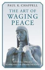 The Art of Waging Peace: A Strategic Approach to Improving Our Lives and the W..