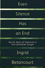 Even Silence Has an End.: My Six Years of Captivity in the Colombian Jungle...