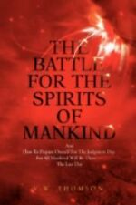 The Battle For The Spirits Of Mankind: And How To Prepare Oneself For The Judgme