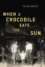 When a Crocodile Eats the Sun: A Memoir of Africa by Godwin, Peter