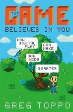 The Game Believes in You : How Games Can Make Our Kids Smarter by Greg Toppo...