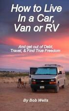 How to Live in a Car, Van, or RV: And Get Out of Debt, Travel, and Find True Fr