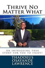 Thrive No Matter What : An Intriguing True Story for You to Enjoy by Thaddeus...