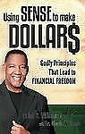 Using Sense to Make Dollars: Godly Principles That Lead to Financial Freedom, Wi