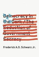 Democracy in the Dark : The Epidemic of Government Secrecy by Frederick A. O....