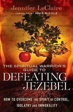 The Spiritual Warrior's Guide to Defeating Jezebel: How to Overcome the Spirit o