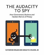 The Audacity to Spy : How Government, Business, and Hackers Rob Us of Privacy...