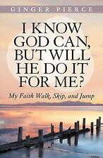 I Know God Can, But Will He Do It for Me?: My Faith Walk, Skip, and Jump, Pierce