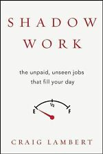 Shadow Work : The Unpaid Tasks of Modern Life and How Your Day Got So Full by...