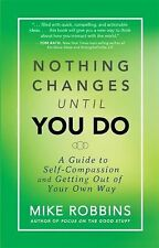 Nothing Changes until You Do : A Guide to Self-Compassion and Getting Out of...