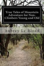 True Tales of Mountain Adventure for Non-Climbers Young and Old by Aubrey Le...
