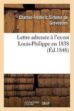 Lettre Adressee a l'Ex-Roi Louis-Philippe En 1838 : Suivie: 1 d'une Lettre a...