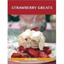 Strawberry Greats : Delicious Strawberry Recipes, the Top 100 Strawberry...
