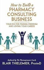 How to Build a Pharmacy Consulting Business : Your Rx for Finding Freedom and...