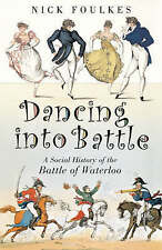 Dancing into Battle: A Social History of the Battle of Waterloo by Nick...