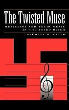 The Twisted Muse : Musicians and Their Music in the Third Reich by Michael H....