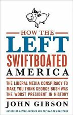 How the Left Swiftboated America : The Liberal Media Conspiracy to Make You...