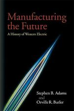 Manufacturing the Future : A History of Western Electric by Stephen B. Adams...