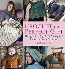 Crochet the Perfect Gift: Designs Just Right for Giving & Ideas for Every Occasi