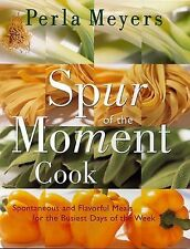Spur of the Moment Cook : Spontaneous and Flavorful Meals for the Busiest Days o
