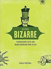 Beyond Bizarre : Frightening Facts and Blood-Curdling True Tales by Varla Ventur