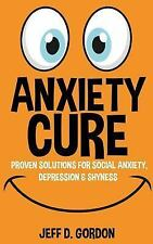 Anxiety Cure : Proven Solutions for Social Anxiety, Depression and Shyness by...