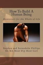 How to Build a Human Being : Montessori for the Whole of Life by Bernadette...