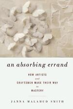 An Absorbing Errand: How Artists and Craftsmen Make Their Way to Mastery, Smith,