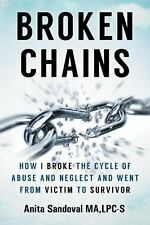 Broken Chains : How I Broke the Cycle of Abuse and Neglect and Went from...