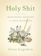 Holy S***: Managing Manure to Save Mankind by Gene Logsdon (2010, Paperback)
